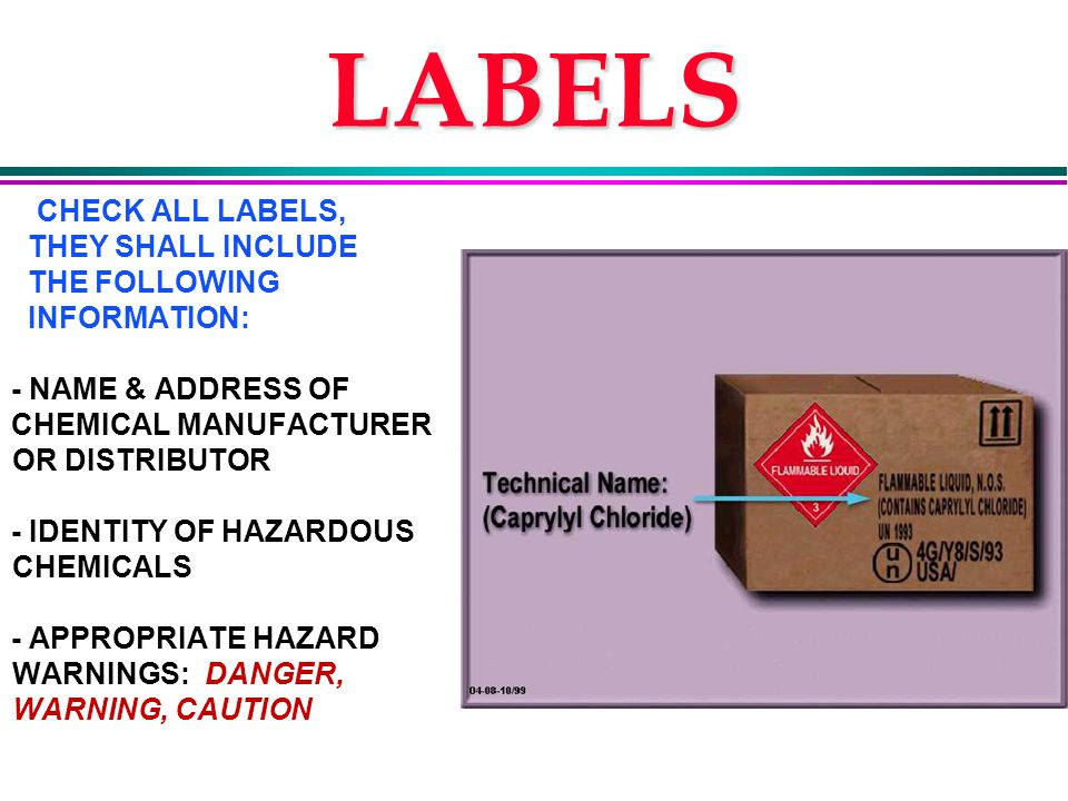 LABELS CHECK ALL LABELS, THEY SHALL INCLUDE THE FOLLOWING INFORMATION: - NAME & ADDRESS OF CHEMICAL MANUFACTURER OR DISTRIBUTOR - IDENTITY OF HAZARDOUS CHEMICALS - APPROPRIATE HAZARD WARNINGS: DANGER, WARNING, CAUTION