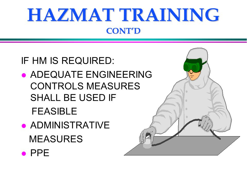 HAZMAT TRAINING CONT'D IF HM IS REQUIRED: l ADEQUATE ENGINEERING CONTROLS MEASURES SHALL BE USED IF FEASIBLE l ADMINISTRATIVE MEASURES l PPE