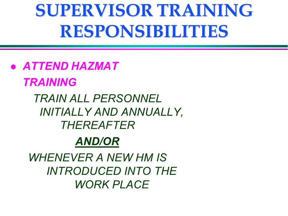 SUPERVISOR TRAINING RESPONSIBILITIES l ATTEND HAZMAT TRAINING TRAIN ALL PERSONNEL INITIALLY AND ANNUALLY, THEREAFTER AND/OR WHENEVER A NEW HM IS INTRODUCED INTO THE WORK PLACE