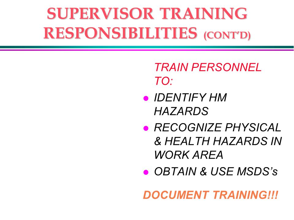 SUPERVISOR TRAINING RESPONSIBILITIES (CONT'D) TRAIN PERSONNEL TO: l IDENTIFY HM HAZARDS l RECOGNIZE PHYSICAL & HEALTH HAZARDS IN WORK AREA l OBTAIN & USE MSDS's DOCUMENT TRAINING!!!