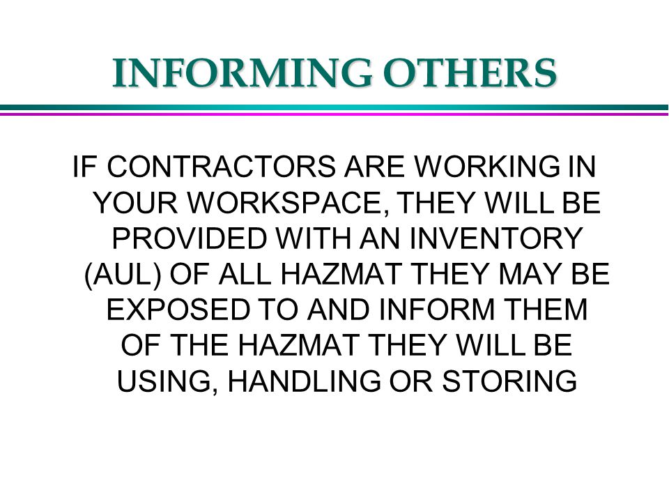 INFORMING OTHERS IF CONTRACTORS ARE WORKING IN YOUR WORKSPACE, THEY WILL BE PROVIDED WITH AN INVENTORY (AUL) OF ALL HAZMAT THEY MAY BE EXPOSED TO AND INFORM THEM OF THE HAZMAT THEY WILL BE USING, HANDLING OR STORING