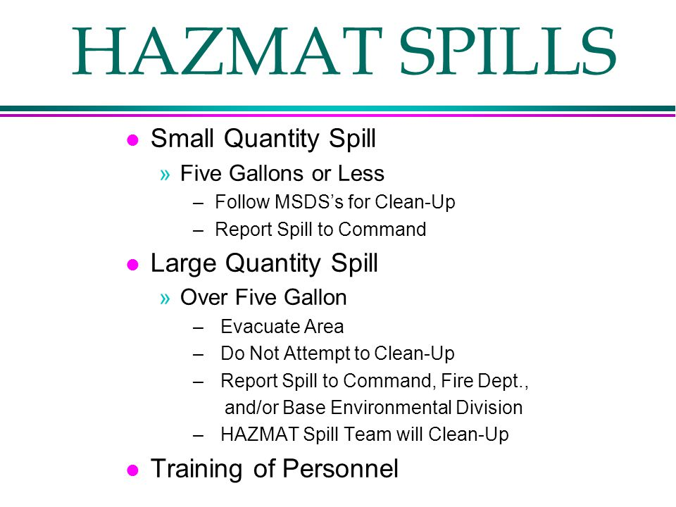 HAZMAT SPILLS l Small Quantity Spill »Five Gallons or Less – Follow MSDS's for Clean-Up – Report Spill to Command l Large Quantity Spill »Over Five Gallon – Evacuate Area – Do Not Attempt to Clean-Up – Report Spill to Command, Fire Dept., and/or Base Environmental Division – HAZMAT Spill Team will Clean-Up l Training of Personnel