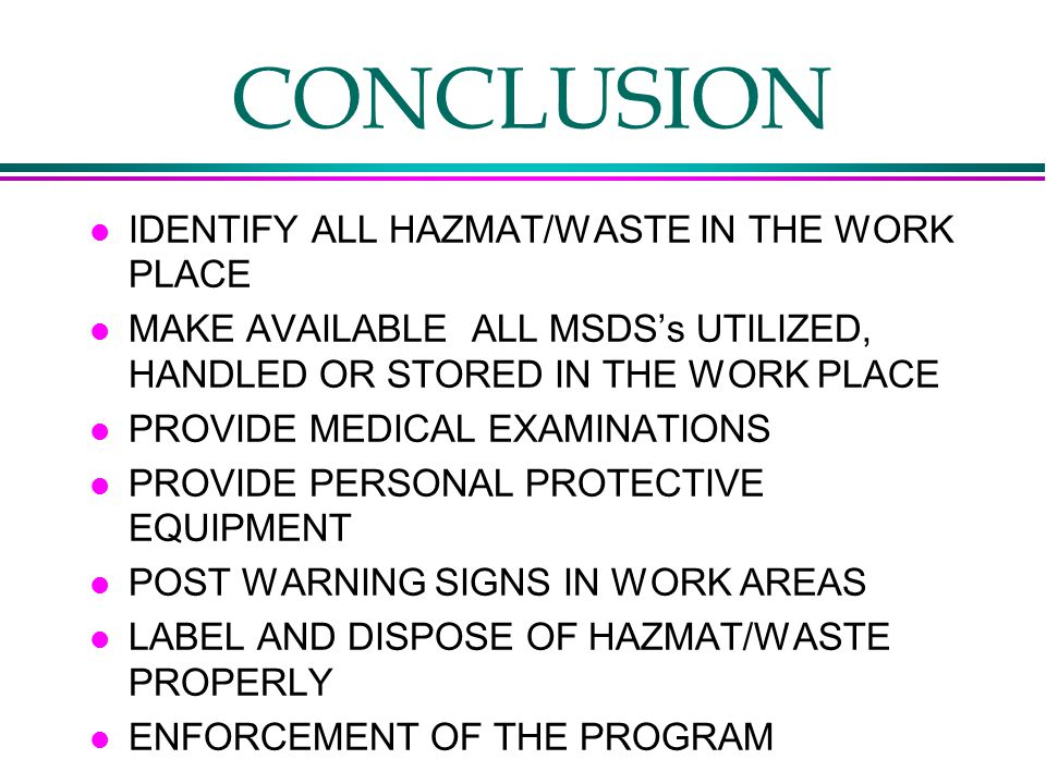 CONCLUSION l IDENTIFY ALL HAZMAT/WASTE IN THE WORK PLACE l MAKE AVAILABLE ALL MSDS's UTILIZED, HANDLED OR STORED IN THE WORK PLACE l PROVIDE MEDICAL EXAMINATIONS l PROVIDE PERSONAL PROTECTIVE EQUIPMENT l POST WARNING SIGNS IN WORK AREAS l LABEL AND DISPOSE OF HAZMAT/WASTE PROPERLY l ENFORCEMENT OF THE PROGRAM