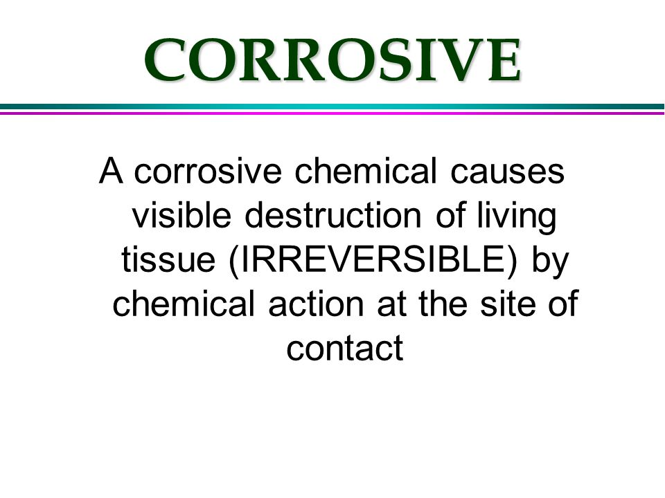CORROSIVE A corrosive chemical causes visible destruction of living tissue (IRREVERSIBLE) by chemical action at the site of contact