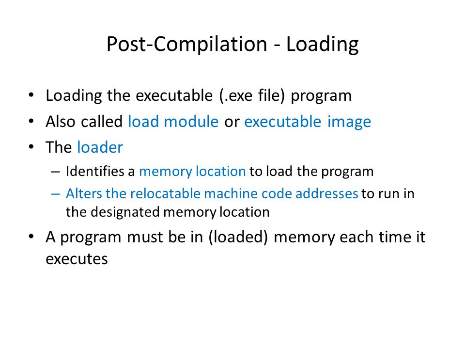 Post-Compilation - Loading Loading the executable (.exe file) program Also called load module or executable image The loader – Identifies a memory location to load the program – Alters the relocatable machine code addresses to run in the designated memory location A program must be in (loaded) memory each time it executes