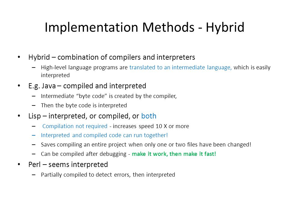 Implementation Methods - Hybrid Hybrid – combination of compilers and interpreters – High-level language programs are translated to an intermediate language, which is easily interpreted E.g.