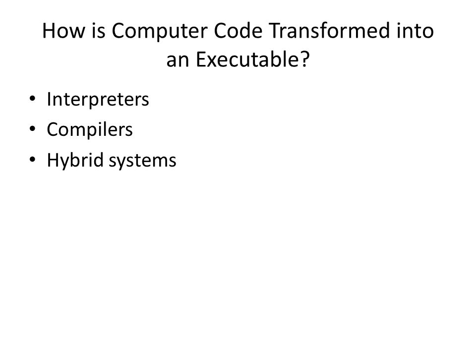 How is Computer Code Transformed into an Executable Interpreters Compilers Hybrid systems