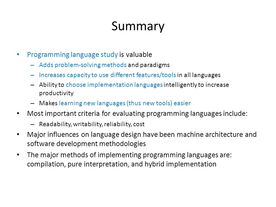Summary Programming language study is valuable – Adds problem-solving methods and paradigms – Increases capacity to use different features/tools in all languages – Ability to choose implementation languages intelligently to increase productivity – Makes learning new languages (thus new tools) easier Most important criteria for evaluating programming languages include: – Readability, writability, reliability, cost Major influences on language design have been machine architecture and software development methodologies The major methods of implementing programming languages are: compilation, pure interpretation, and hybrid implementation