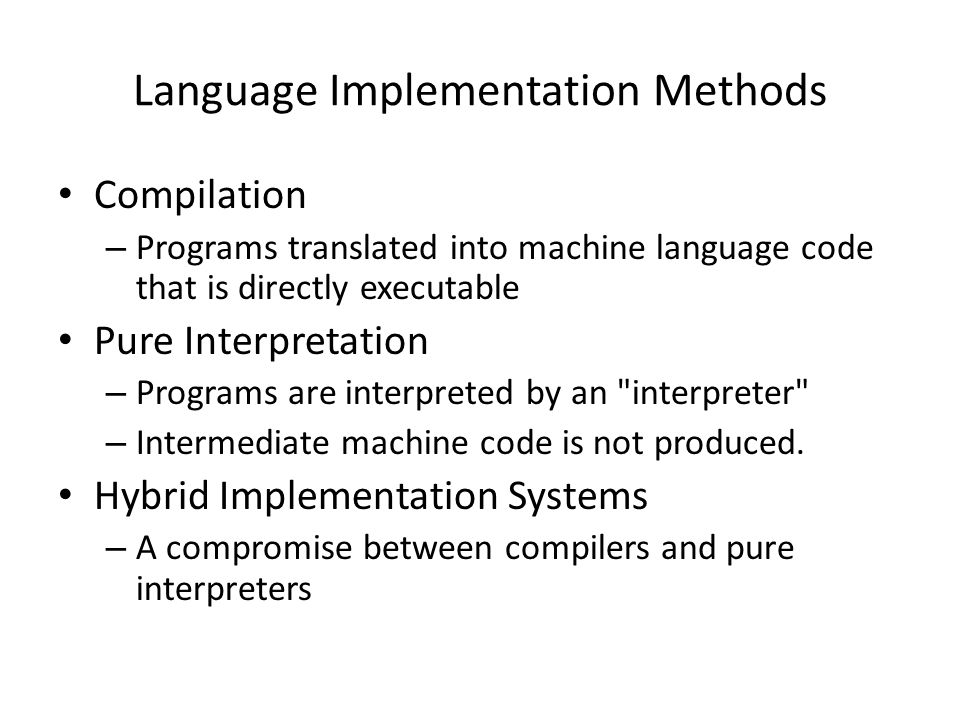 Language Implementation Methods Compilation – Programs translated into machine language code that is directly executable Pure Interpretation – Programs are interpreted by an interpreter – Intermediate machine code is not produced.