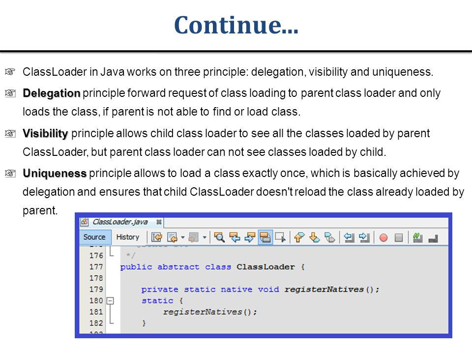 Continue... ClassLoader in Java works on three principle: delegation, visibility and uniqueness.