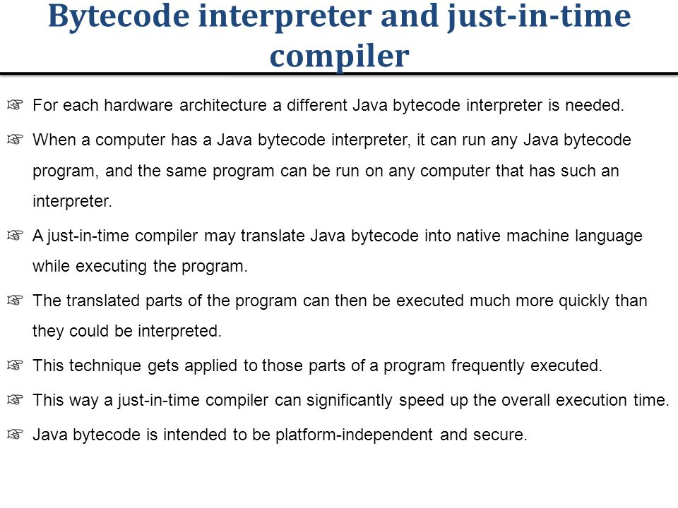 Bytecode interpreter and just-in-time compiler For each hardware architecture a different Java bytecode interpreter is needed.