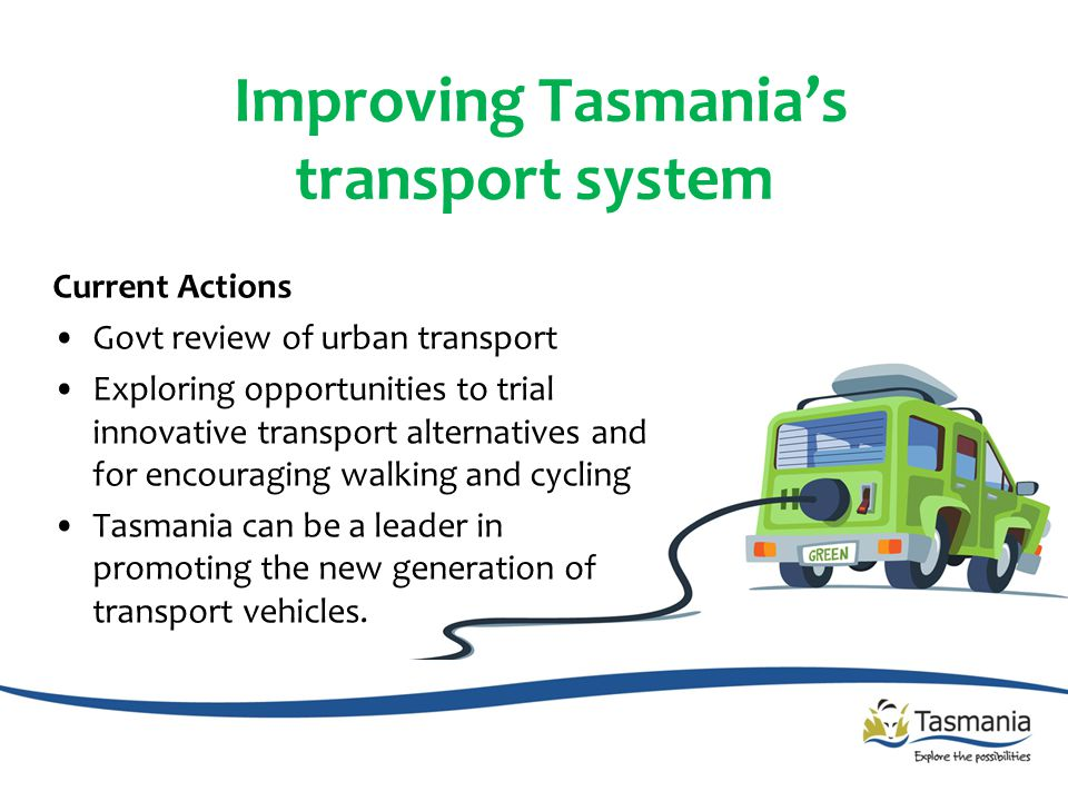 Improving Tasmania's transport system Current Actions Govt review of urban transport Exploring opportunities to trial innovative transport alternatives and for encouraging walking and cycling Tasmania can be a leader in promoting the new generation of transport vehicles.