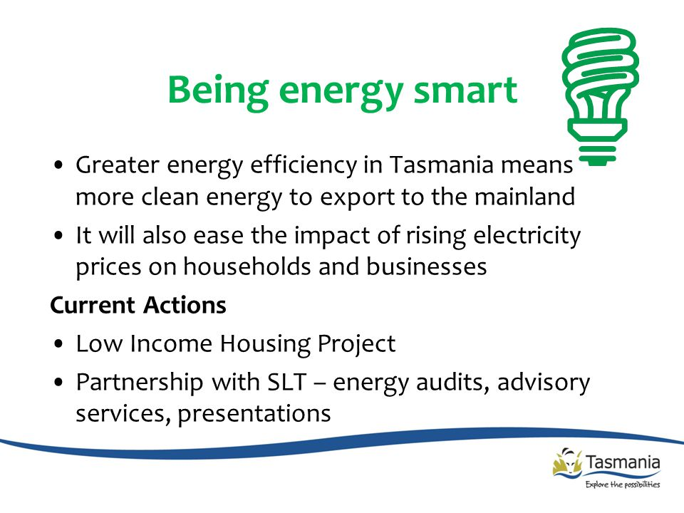 Being energy smart Greater energy efficiency in Tasmania means more clean energy to export to the mainland It will also ease the impact of rising electricity prices on households and businesses Current Actions Low Income Housing Project Partnership with SLT – energy audits, advisory services, presentations