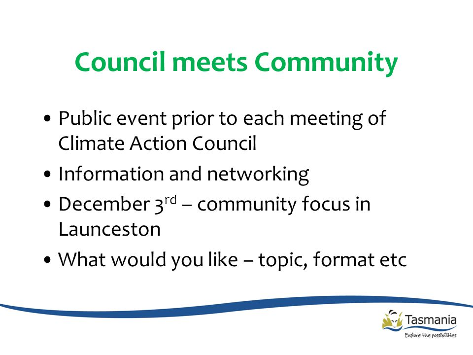 Council meets Community Public event prior to each meeting of Climate Action Council Information and networking December 3 rd – community focus in Launceston What would you like – topic, format etc