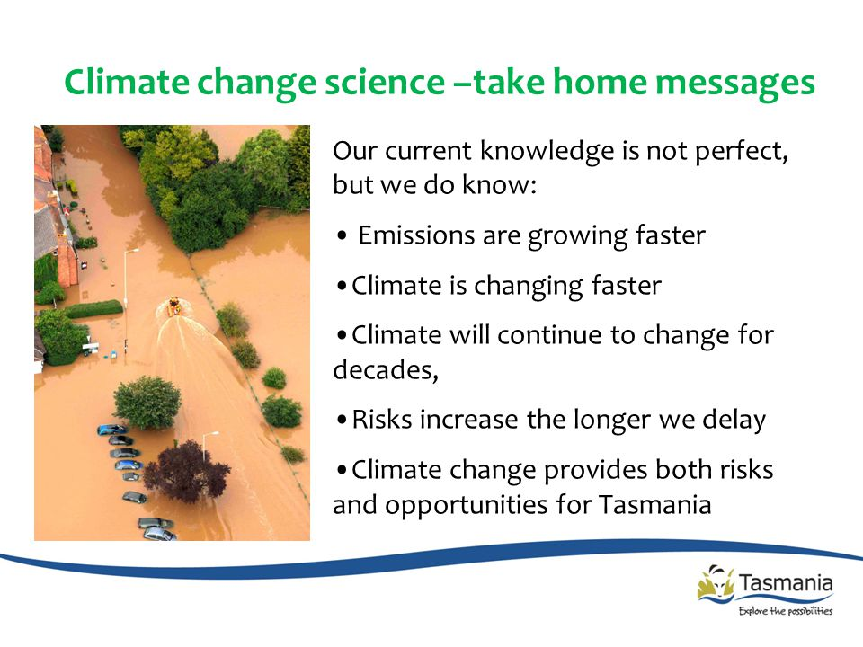 Our current knowledge is not perfect, but we do know: Emissions are growing faster Climate is changing faster Climate will continue to change for decades, Risks increase the longer we delay Climate change provides both risks and opportunities for Tasmania Climate change science –take home messages