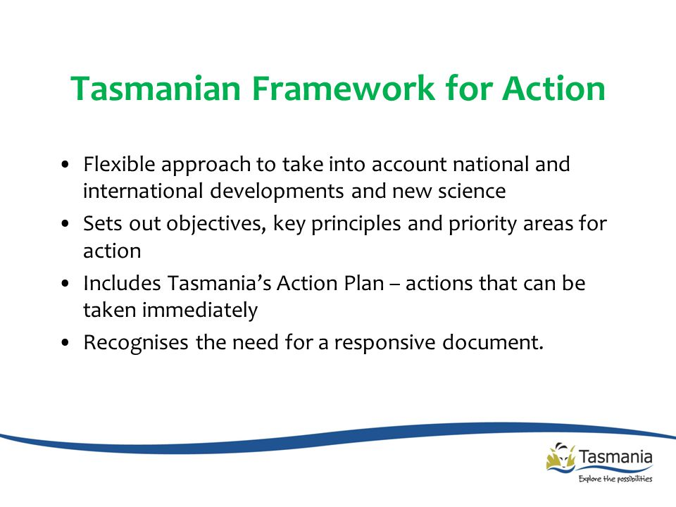 Tasmanian Framework for Action Flexible approach to take into account national and international developments and new science Sets out objectives, key principles and priority areas for action Includes Tasmania's Action Plan – actions that can be taken immediately Recognises the need for a responsive document.
