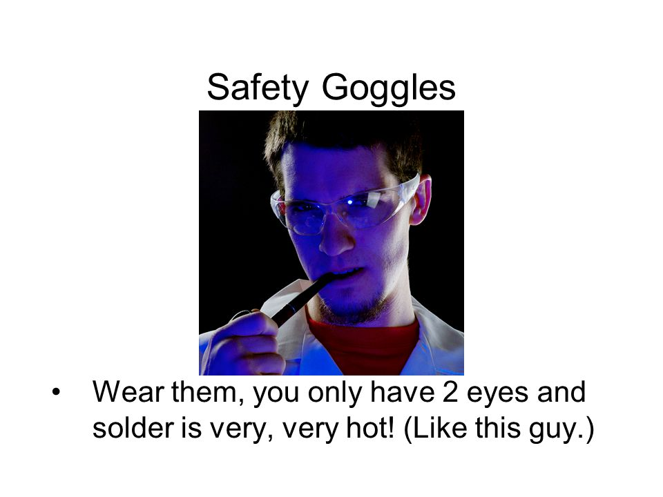 Safety Goggles Wear them, you only have 2 eyes and solder is very, very hot! (Like this guy.)
