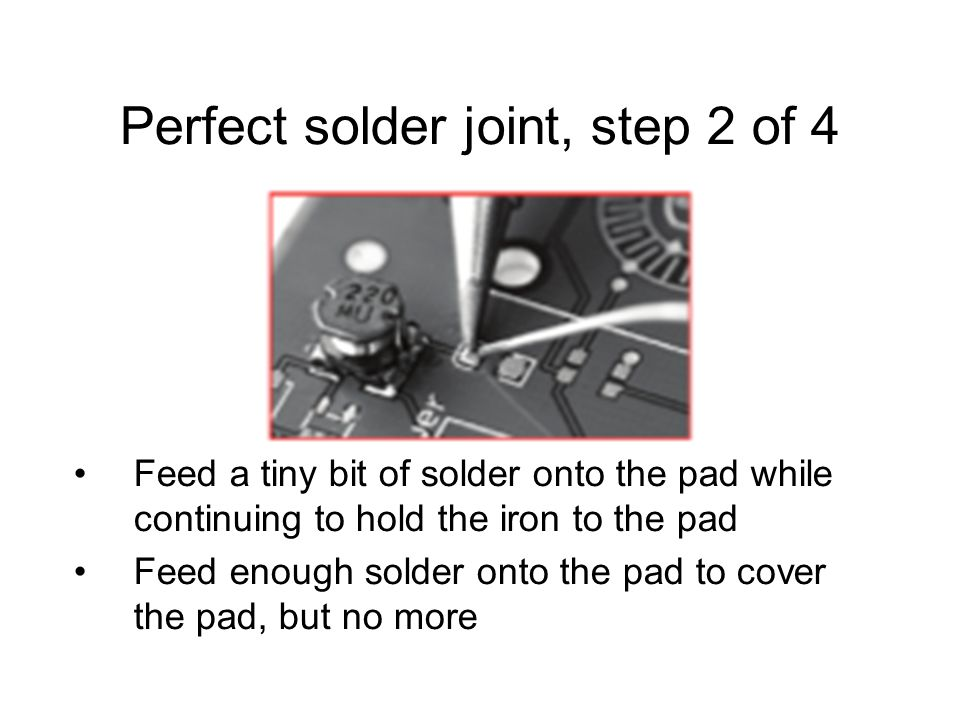 Perfect solder joint, step 2 of 4 Feed a tiny bit of solder onto the pad while continuing to hold the iron to the pad Feed enough solder onto the pad to cover the pad, but no more