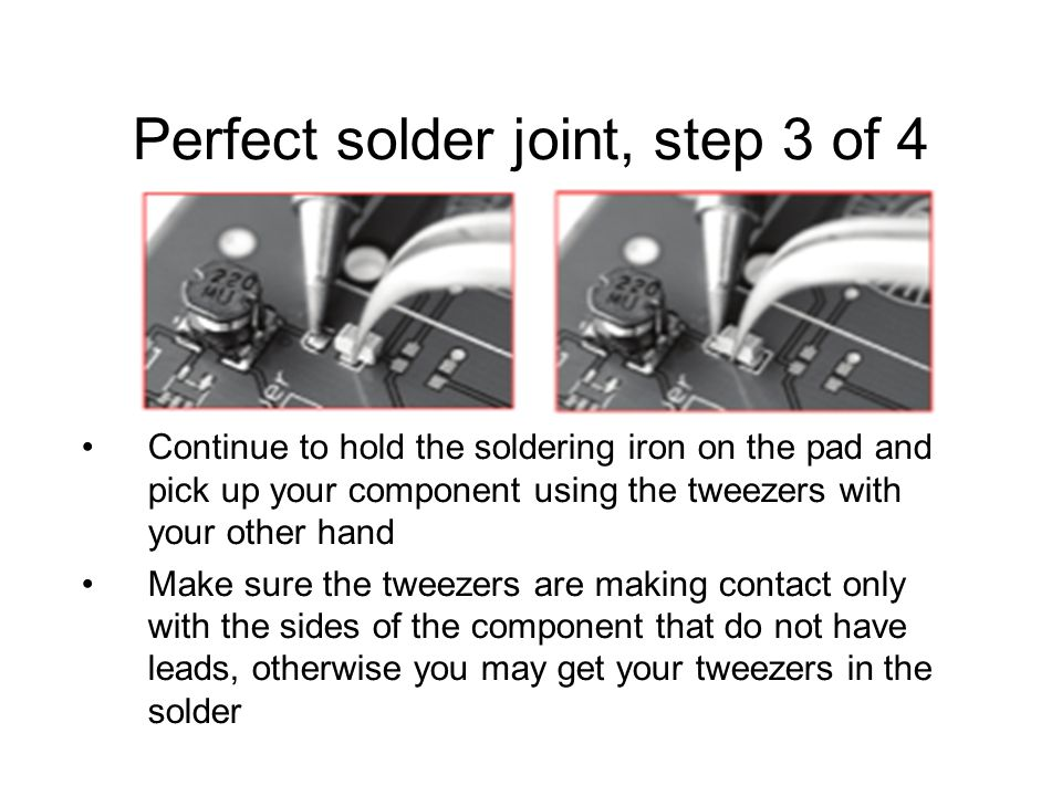 Perfect solder joint, step 3 of 4 Continue to hold the soldering iron on the pad and pick up your component using the tweezers with your other hand Make sure the tweezers are making contact only with the sides of the component that do not have leads, otherwise you may get your tweezers in the solder