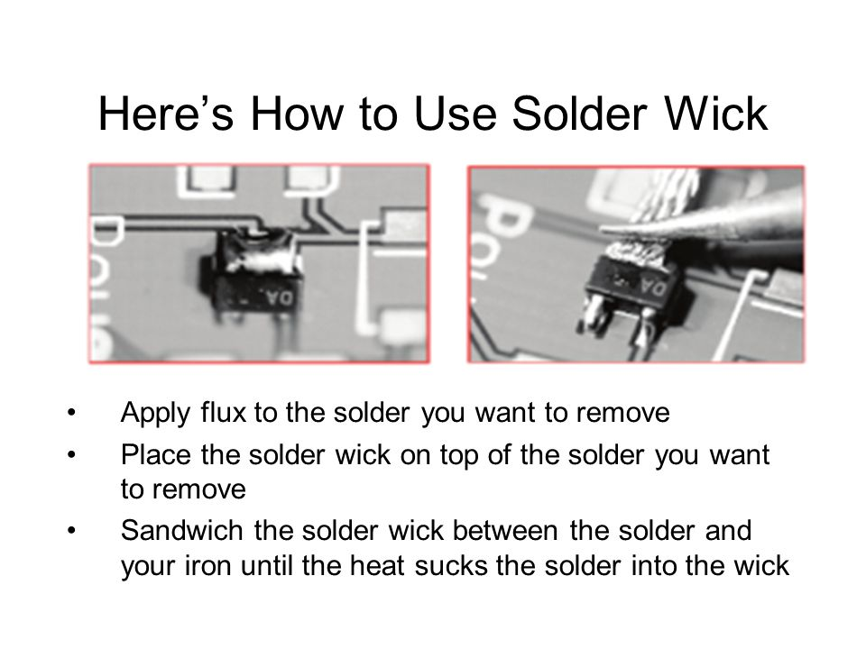 Here's How to Use Solder Wick Apply flux to the solder you want to remove Place the solder wick on top of the solder you want to remove Sandwich the solder wick between the solder and your iron until the heat sucks the solder into the wick