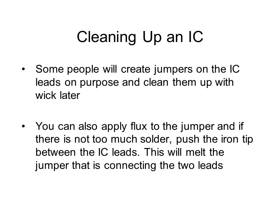 Cleaning Up an IC Some people will create jumpers on the IC leads on purpose and clean them up with wick later You can also apply flux to the jumper and if there is not too much solder, push the iron tip between the IC leads.