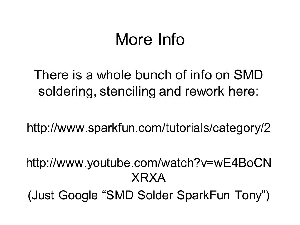 More Info There is a whole bunch of info on SMD soldering, stenciling and rework here:     v=wE4BoCN XRXA (Just Google SMD Solder SparkFun Tony )