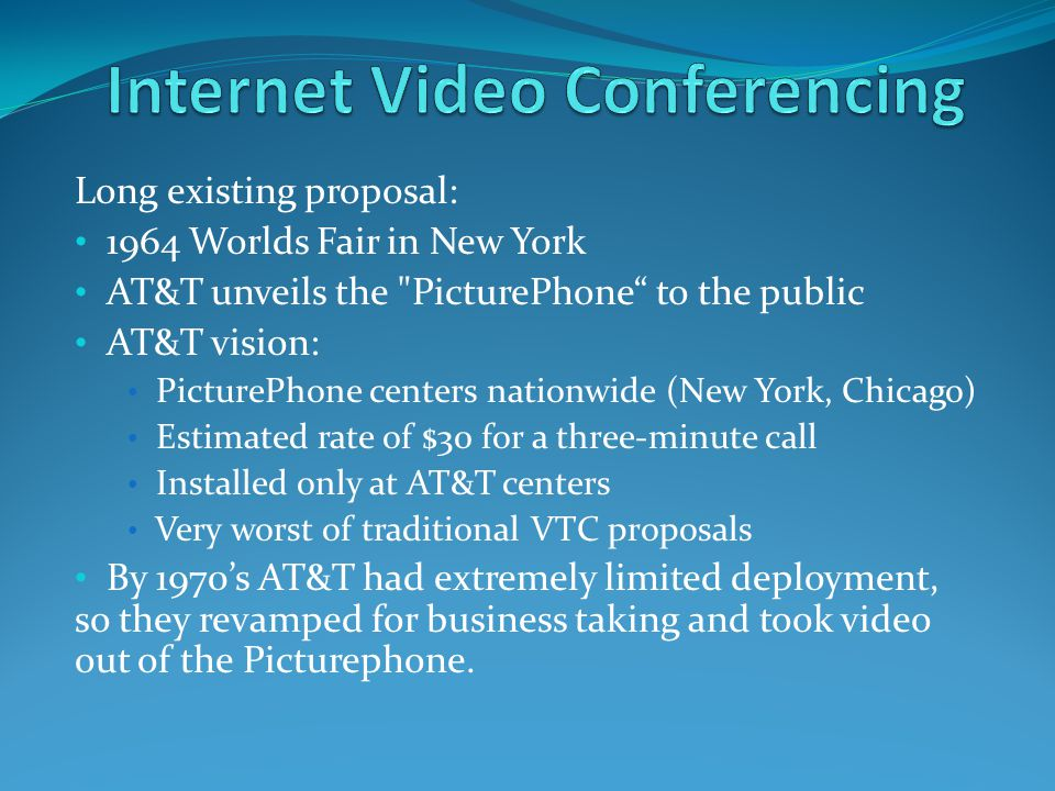 Long existing proposal: 1964 Worlds Fair in New York AT&T unveils the PicturePhone to the public AT&T vision: PicturePhone centers nationwide (New York, Chicago) Estimated rate of $30 for a three-minute call Installed only at AT&T centers Very worst of traditional VTC proposals By 1970's AT&T had extremely limited deployment, so they revamped for business taking and took video out of the Picturephone.