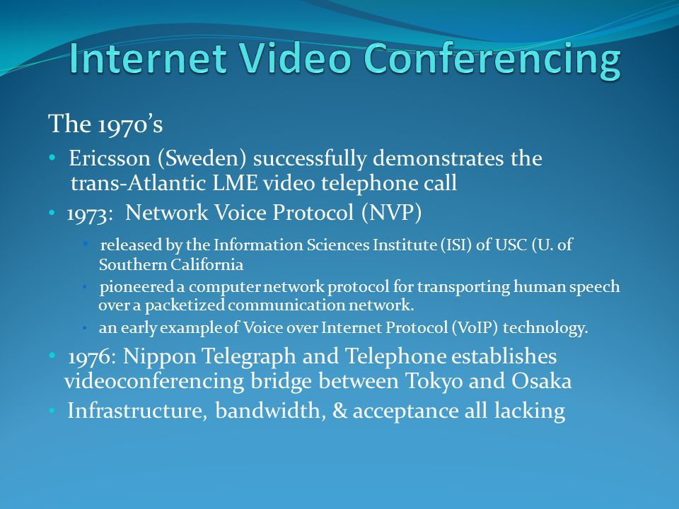 The 1970's Ericsson (Sweden) successfully demonstrates the trans-Atlantic LME video telephone call 1973: Network Voice Protocol (NVP) released by the Information Sciences Institute (ISI) of USC (U.