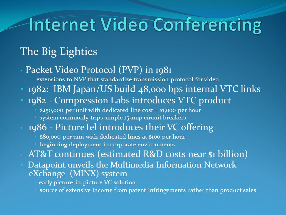The Big Eighties Packet Video Protocol (PVP) in 1981 extensions to NVP that standardize transmission protocol for video 1982: IBM Japan/US build 48,000 bps internal VTC links 1982 - Compression Labs introduces VTC product $250,000 per unit with dedicated line cost = $1,000 per hour system commonly trips simple 15 amp circuit breakers 1986 - PictureTel introduces their VC offering $80,000 per unit with dedicated lines at $100 per hour beginning deployment in corporate environments AT&T continues (estimated R&D costs near $1 billion) Datapoint unveils the Multimedia Information Network eXchange (MINX) system early picture-in-picture VC solution source of extensive income from patent infringements rather than product sales