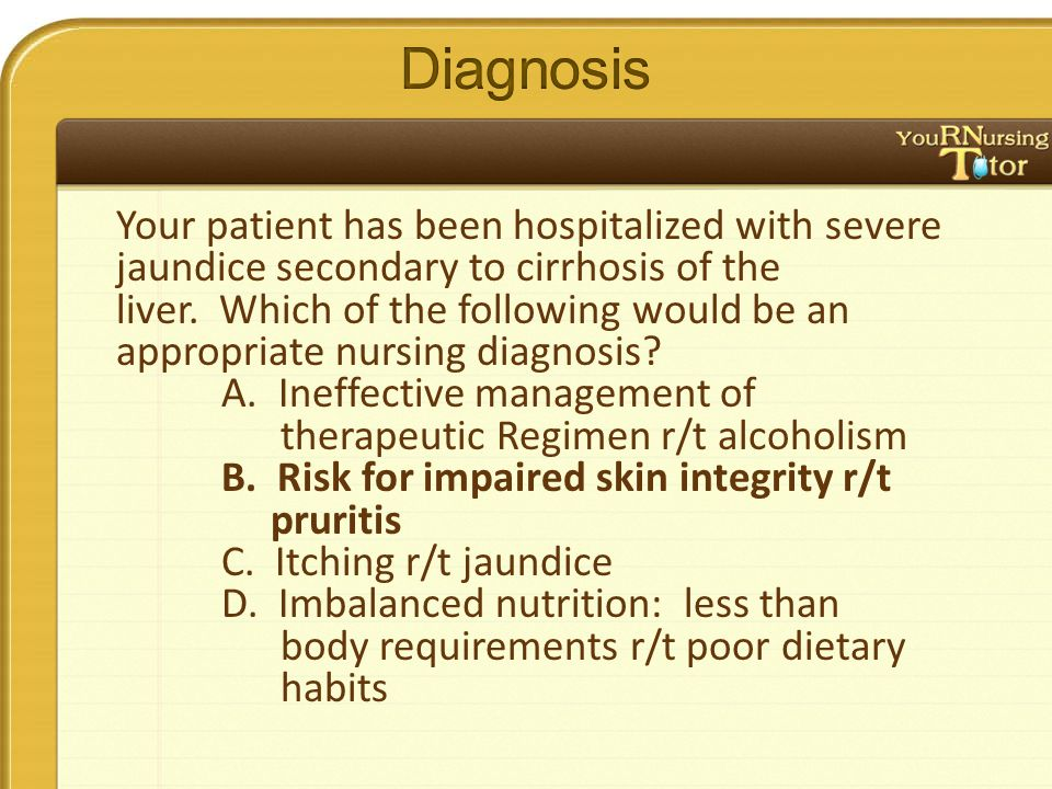 Your patient has been hospitalized with severe jaundice secondary to cirrhosis of the liver.