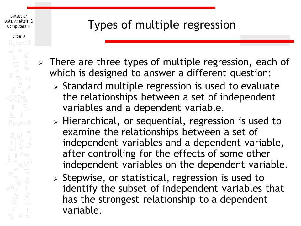 SW388R7 Data Analysis & Computers II Slide 3 Types of multiple regression  There are three types of multiple regression, each of which is designed to answer a different question:  Standard multiple regression is used to evaluate the relationships between a set of independent variables and a dependent variable.