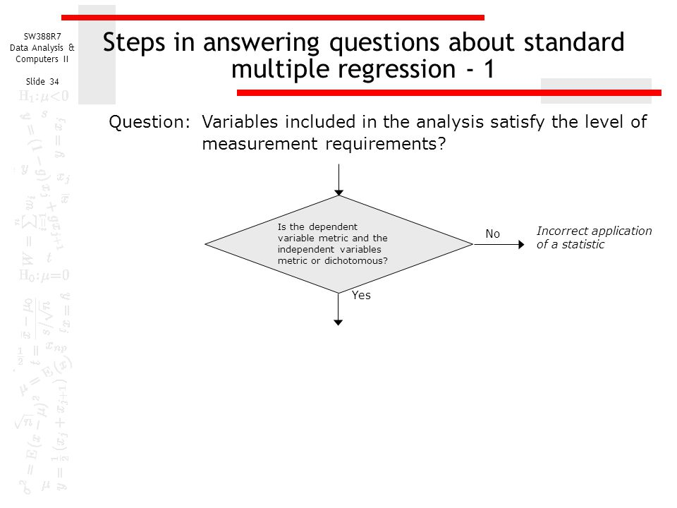 SW388R7 Data Analysis & Computers II Slide 34 Steps in answering questions about standard multiple regression - 1 Incorrect application of a statistic Yes No Is the dependent variable metric and the independent variables metric or dichotomous.