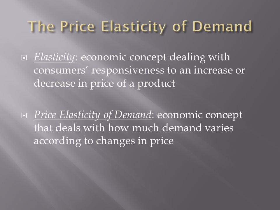  Elasticity : economic concept dealing with consumers' responsiveness to an increase or decrease in price of a product  Price Elasticity of Demand : economic concept that deals with how much demand varies according to changes in price