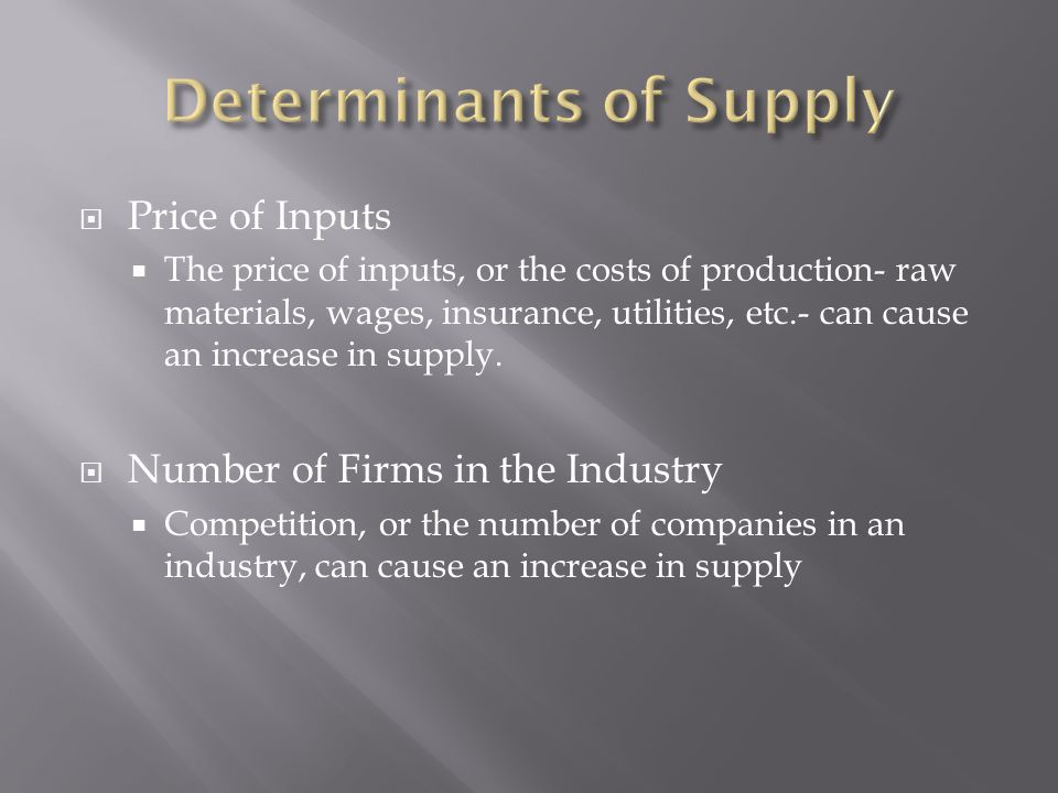 Price of Inputs  The price of inputs, or the costs of production- raw materials, wages, insurance, utilities, etc.- can cause an increase in supply.