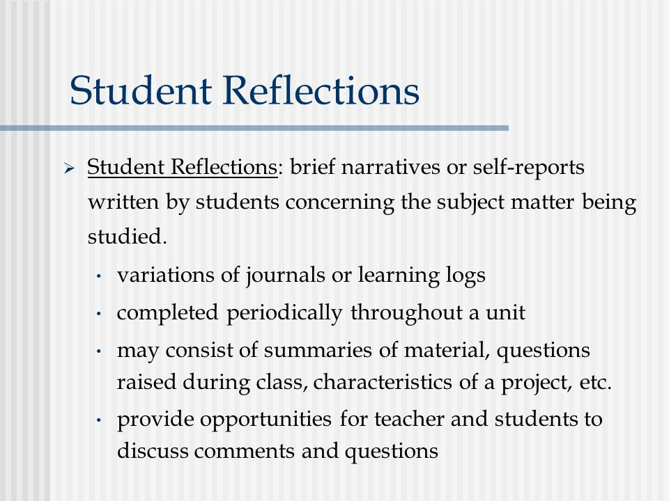 Student Reflections  Student Reflections: brief narratives or self-reports written by students concerning the subject matter being studied.