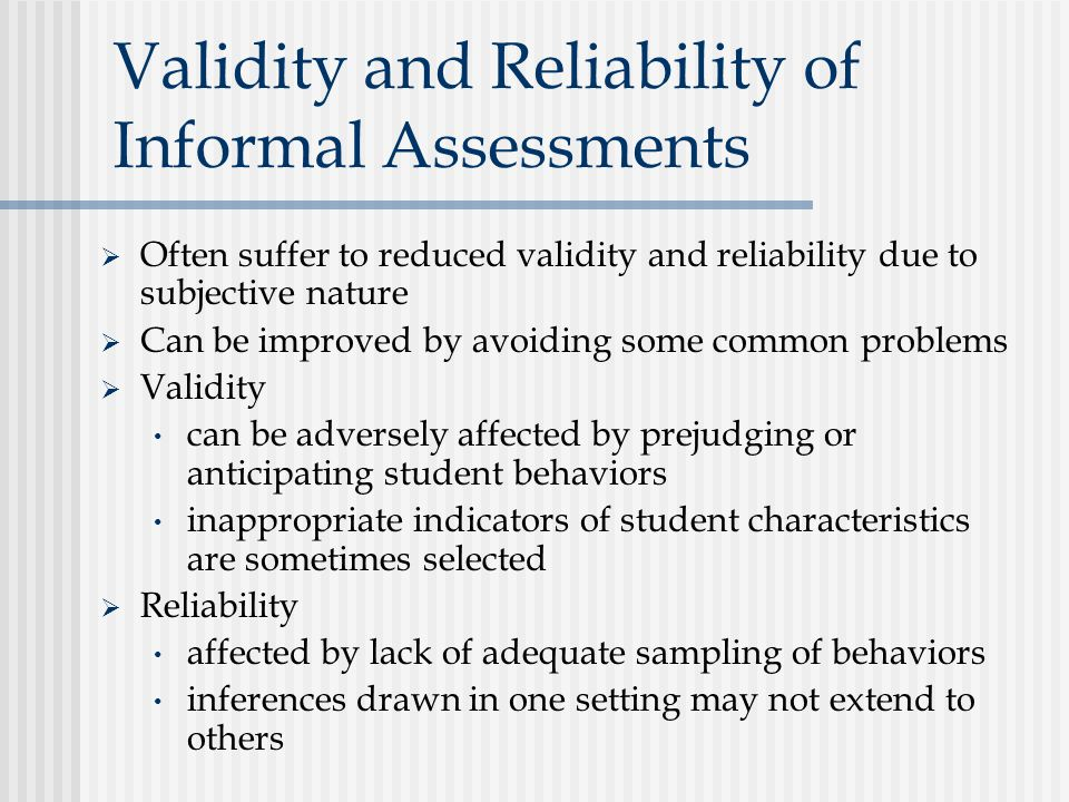Validity and Reliability of Informal Assessments  Often suffer to reduced validity and reliability due to subjective nature  Can be improved by avoiding some common problems  Validity can be adversely affected by prejudging or anticipating student behaviors inappropriate indicators of student characteristics are sometimes selected  Reliability affected by lack of adequate sampling of behaviors inferences drawn in one setting may not extend to others