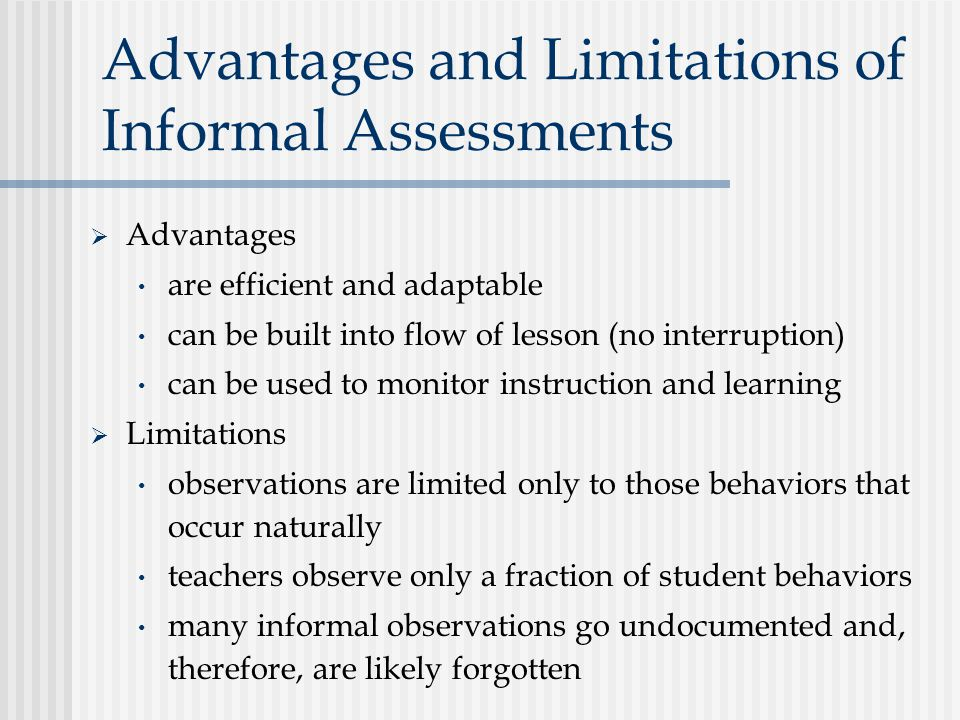 Advantages and Limitations of Informal Assessments  Advantages are efficient and adaptable can be built into flow of lesson (no interruption) can be used to monitor instruction and learning  Limitations observations are limited only to those behaviors that occur naturally teachers observe only a fraction of student behaviors many informal observations go undocumented and, therefore, are likely forgotten