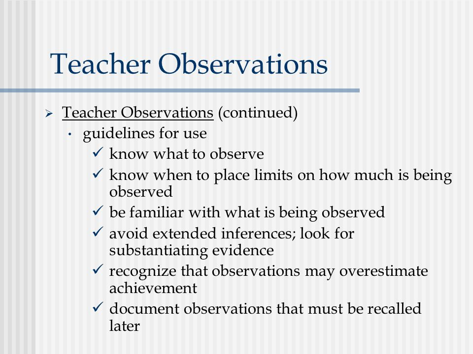 Teacher Observations  Teacher Observations (continued) guidelines for use know what to observe know when to place limits on how much is being observed be familiar with what is being observed avoid extended inferences; look for substantiating evidence recognize that observations may overestimate achievement document observations that must be recalled later