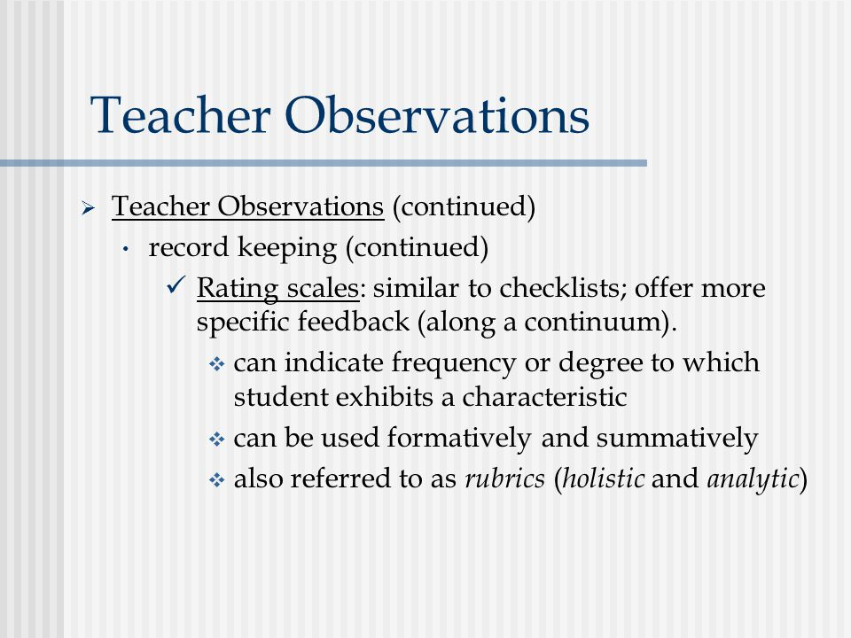 Teacher Observations  Teacher Observations (continued) record keeping (continued) Rating scales: similar to checklists; offer more specific feedback (along a continuum).