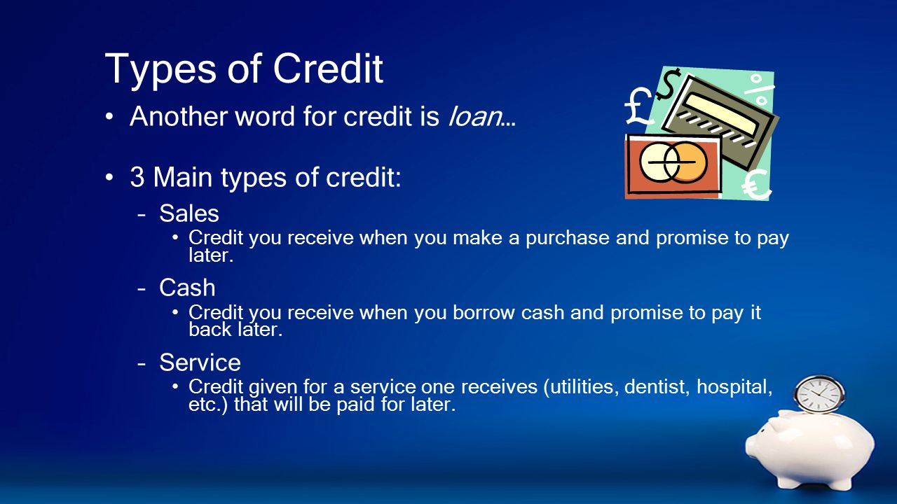 Types of Credit Another word for credit is loan… 3 Main types of credit: –Sales Credit you receive when you make a purchase and promise to pay later.