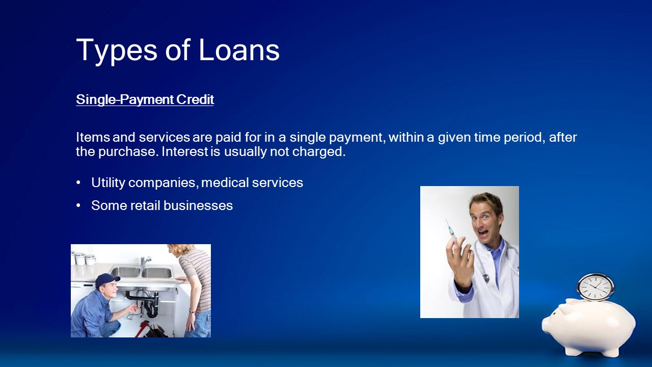 Types of Loans Single-Payment Credit Items and services are paid for in a single payment, within a given time period, after the purchase.