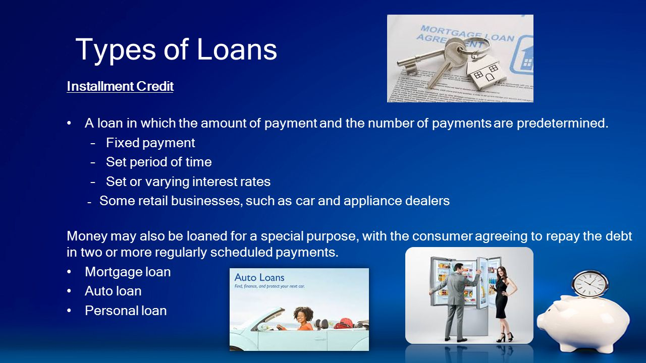 Types of Loans Installment Credit A loan in which the amount of payment and the number of payments are predetermined.