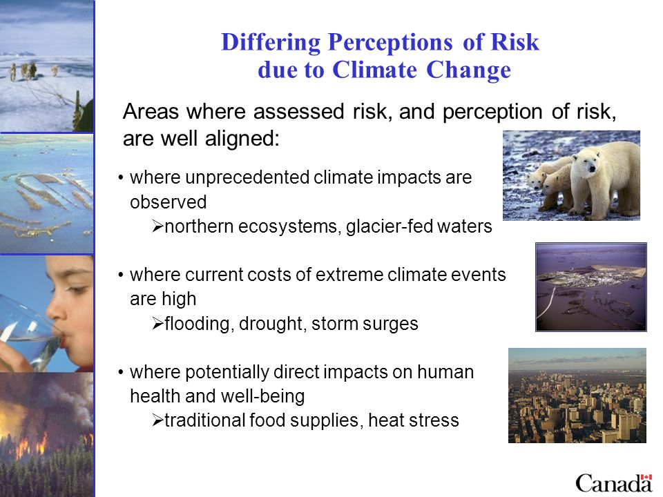 Differing Perceptions of Risk due to Climate Change Areas where assessed risk, and perception of risk, are well aligned: where unprecedented climate impacts are observed  northern ecosystems, glacier-fed waters where current costs of extreme climate events are high  flooding, drought, storm surges where potentially direct impacts on human health and well-being  traditional food supplies, heat stress