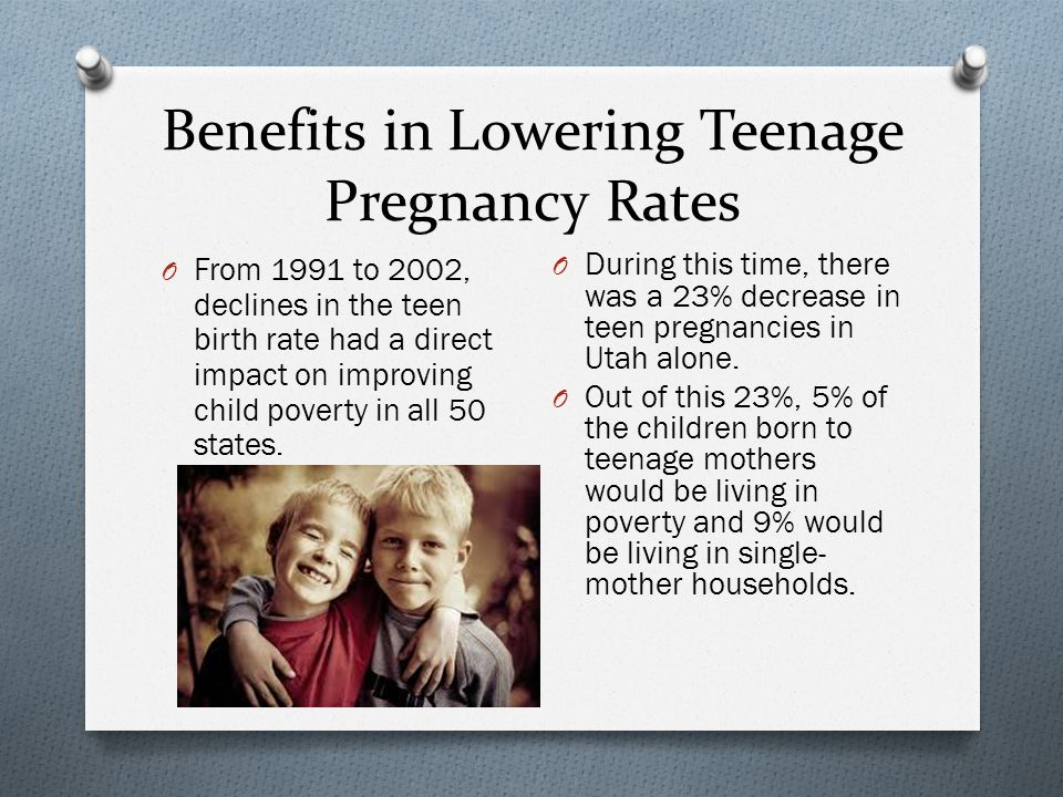 Benefits in Lowering Teenage Pregnancy Rates O From 1991 to 2002, declines in the teen birth rate had a direct impact on improving child poverty in all 50 states.