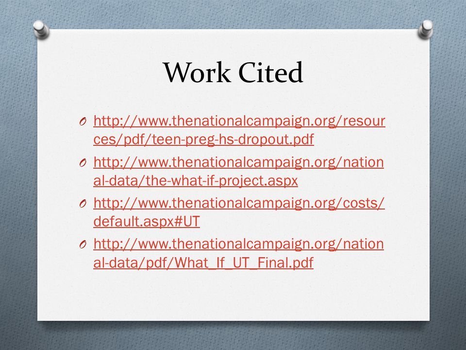 Work Cited O http://www.thenationalcampaign.org/resour ces/pdf/teen-preg-hs-dropout.pdf http://www.thenationalcampaign.org/resour ces/pdf/teen-preg-hs-dropout.pdf O http://www.thenationalcampaign.org/nation al-data/the-what-if-project.aspx http://www.thenationalcampaign.org/nation al-data/the-what-if-project.aspx O http://www.thenationalcampaign.org/costs/ default.aspx#UT http://www.thenationalcampaign.org/costs/ default.aspx#UT O http://www.thenationalcampaign.org/nation al-data/pdf/What_If_UT_Final.pdf http://www.thenationalcampaign.org/nation al-data/pdf/What_If_UT_Final.pdf