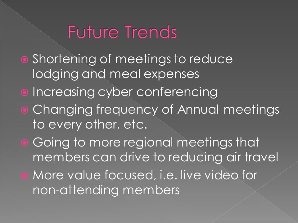  Shortening of meetings to reduce lodging and meal expenses  Increasing cyber conferencing  Changing frequency of Annual meetings to every other, etc.