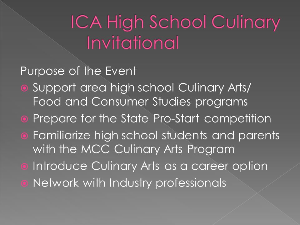 Purpose of the Event  Support area high school Culinary Arts/ Food and Consumer Studies programs  Prepare for the State Pro-Start competition  Familiarize high school students and parents with the MCC Culinary Arts Program  Introduce Culinary Arts as a career option  Network with Industry professionals