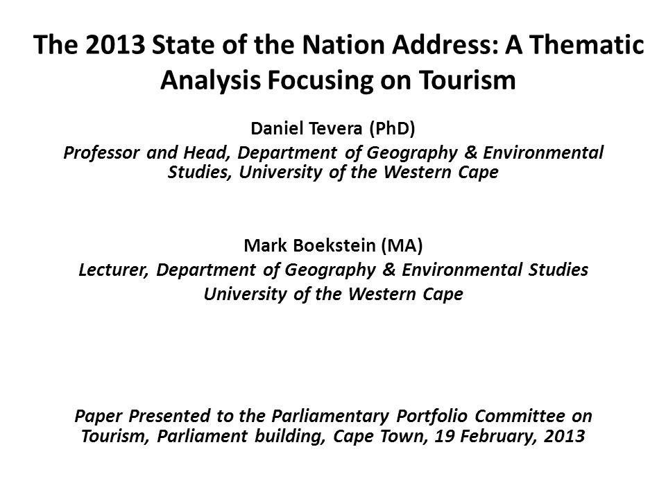 The 2013 State of the Nation Address: A Thematic Analysis Focusing on Tourism Daniel Tevera (PhD) Professor and Head, Department of Geography & Environmental Studies, University of the Western Cape Mark Boekstein (MA) Lecturer, Department of Geography & Environmental Studies University of the Western Cape Paper Presented to the Parliamentary Portfolio Committee on Tourism, Parliament building, Cape Town, 19 February, 2013