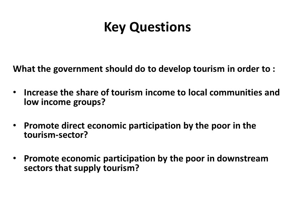 Key Questions What the government should do to develop tourism in order to : Increase the share of tourism income to local communities and low income groups.