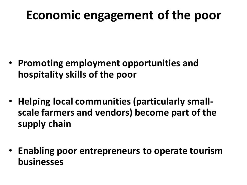 Economic engagement of the poor Promoting employment opportunities and hospitality skills of the poor Helping local communities (particularly small- scale farmers and vendors) become part of the supply chain Enabling poor entrepreneurs to operate tourism businesses